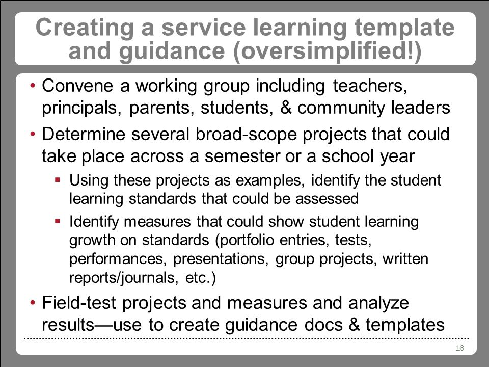 16 Creating a service learning template and guidance (oversimplified!) Convene a working group including teachers, principals, parents, students, & community leaders Determine several broad-scope projects that could take place across a semester or a school year  Using these projects as examples, identify the student learning standards that could be assessed  Identify measures that could show student learning growth on standards (portfolio entries, tests, performances, presentations, group projects, written reports/journals, etc.) Field-test projects and measures and analyze results—use to create guidance docs & templates
