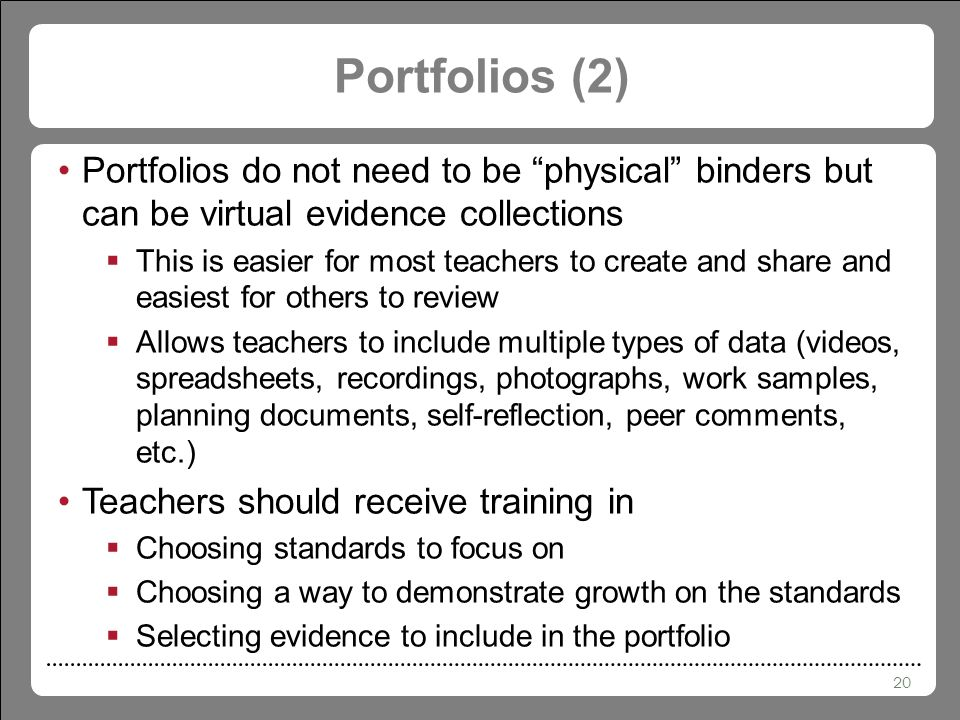 20 Portfolios (2) Portfolios do not need to be physical binders but can be virtual evidence collections  This is easier for most teachers to create and share and easiest for others to review  Allows teachers to include multiple types of data (videos, spreadsheets, recordings, photographs, work samples, planning documents, self-reflection, peer comments, etc.) Teachers should receive training in  Choosing standards to focus on  Choosing a way to demonstrate growth on the standards  Selecting evidence to include in the portfolio