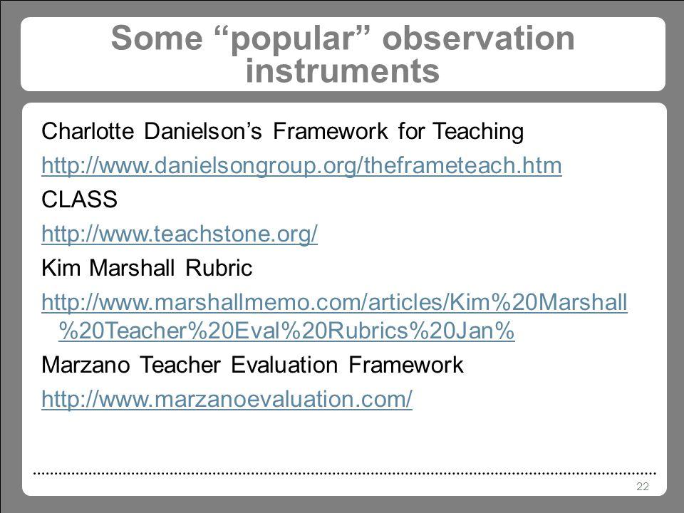 22 Some popular observation instruments Charlotte Danielson's Framework for Teaching http://www.danielsongroup.org/theframeteach.htm CLASS http://www.teachstone.org/ Kim Marshall Rubric http://www.marshallmemo.com/articles/Kim%20Marshall %20Teacher%20Eval%20Rubrics%20Jan% Marzano Teacher Evaluation Framework http://www.marzanoevaluation.com/