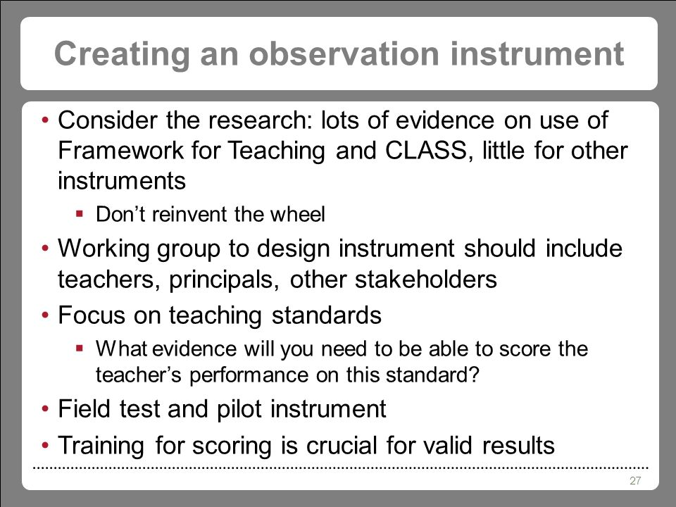 27 Creating an observation instrument Consider the research: lots of evidence on use of Framework for Teaching and CLASS, little for other instruments  Don't reinvent the wheel Working group to design instrument should include teachers, principals, other stakeholders Focus on teaching standards  What evidence will you need to be able to score the teacher's performance on this standard.