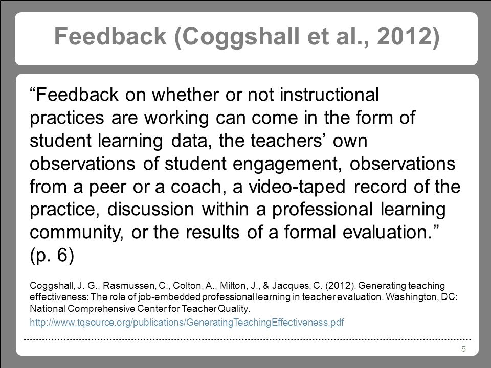 5 Feedback (Coggshall et al., 2012) Feedback on whether or not instructional practices are working can come in the form of student learning data, the teachers' own observations of student engagement, observations from a peer or a coach, a video-taped record of the practice, discussion within a professional learning community, or the results of a formal evaluation. (p.