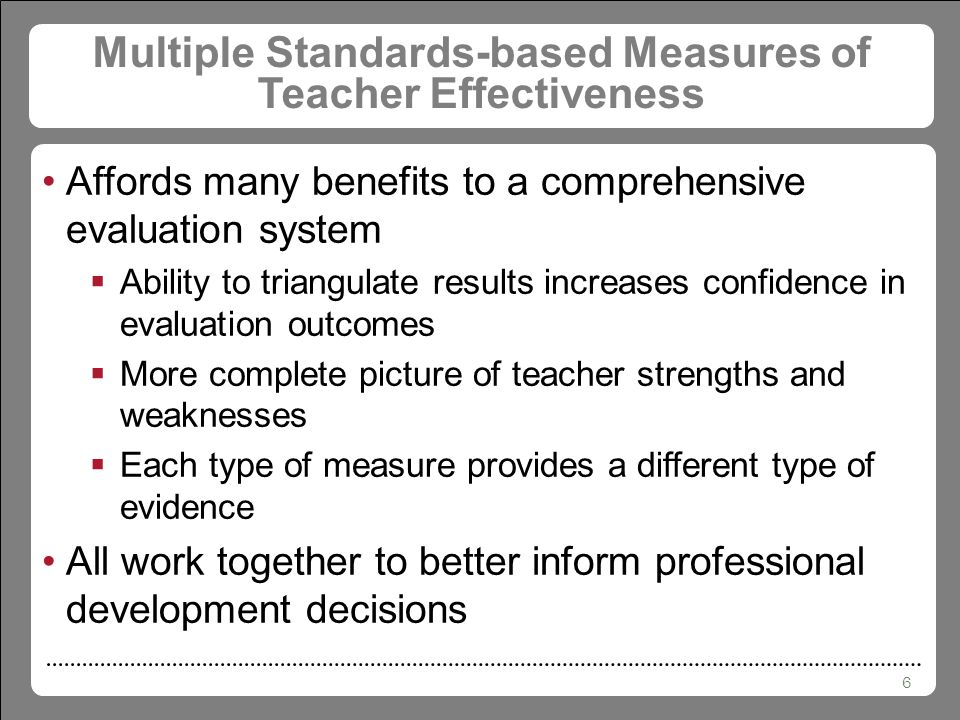 6 Multiple Standards-based Measures of Teacher Effectiveness Affords many benefits to a comprehensive evaluation system  Ability to triangulate results increases confidence in evaluation outcomes  More complete picture of teacher strengths and weaknesses  Each type of measure provides a different type of evidence All work together to better inform professional development decisions