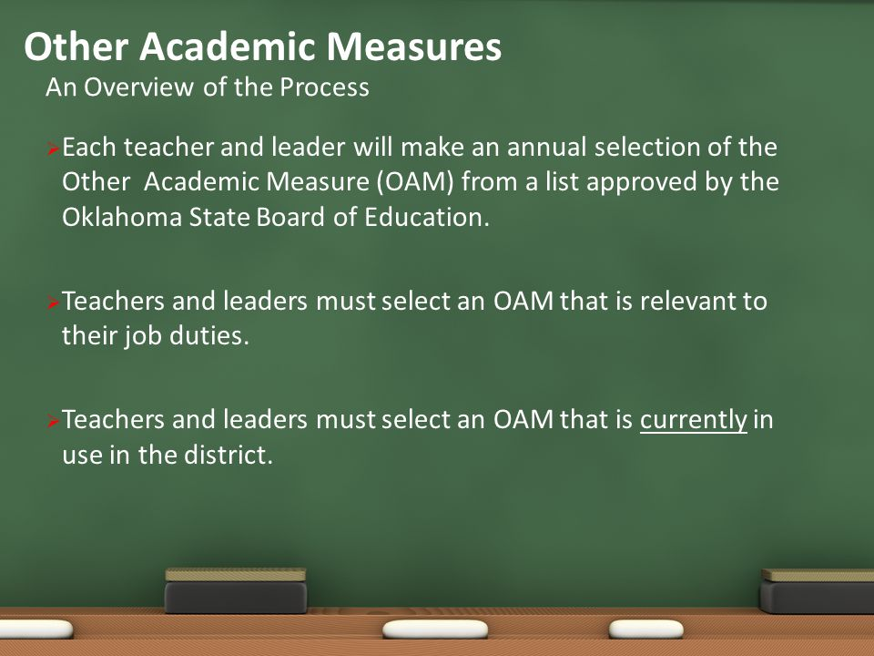  Other Academic Measures are additional alternative instruments ensuring a robust teacher(or leader) evaluation, capturing unique facets of effective teaching, and reflecting student academic performances impacted by the teacher (or leader).