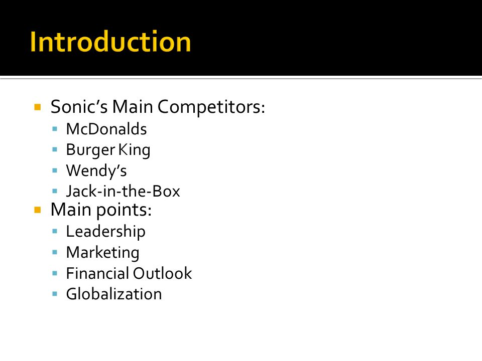  Sonic's Main Competitors:  McDonalds  Burger King  Wendy's  Jack-in-the-Box  Main points:  Leadership  Marketing  Financial Outlook  Globalization
