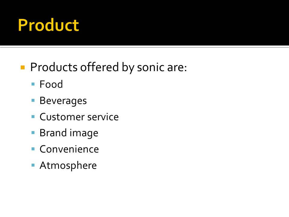  Products offered by sonic are:  Food  Beverages  Customer service  Brand image  Convenience  Atmosphere