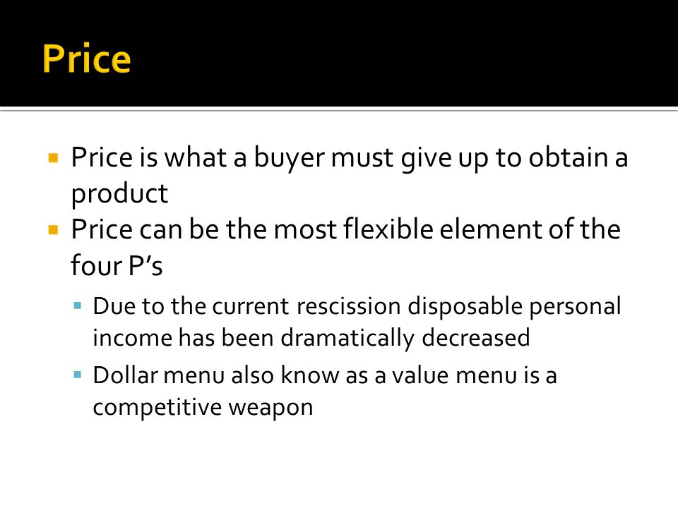  Price is what a buyer must give up to obtain a product  Price can be the most flexible element of the four P's  Due to the current rescission disposable personal income has been dramatically decreased  Dollar menu also know as a value menu is a competitive weapon