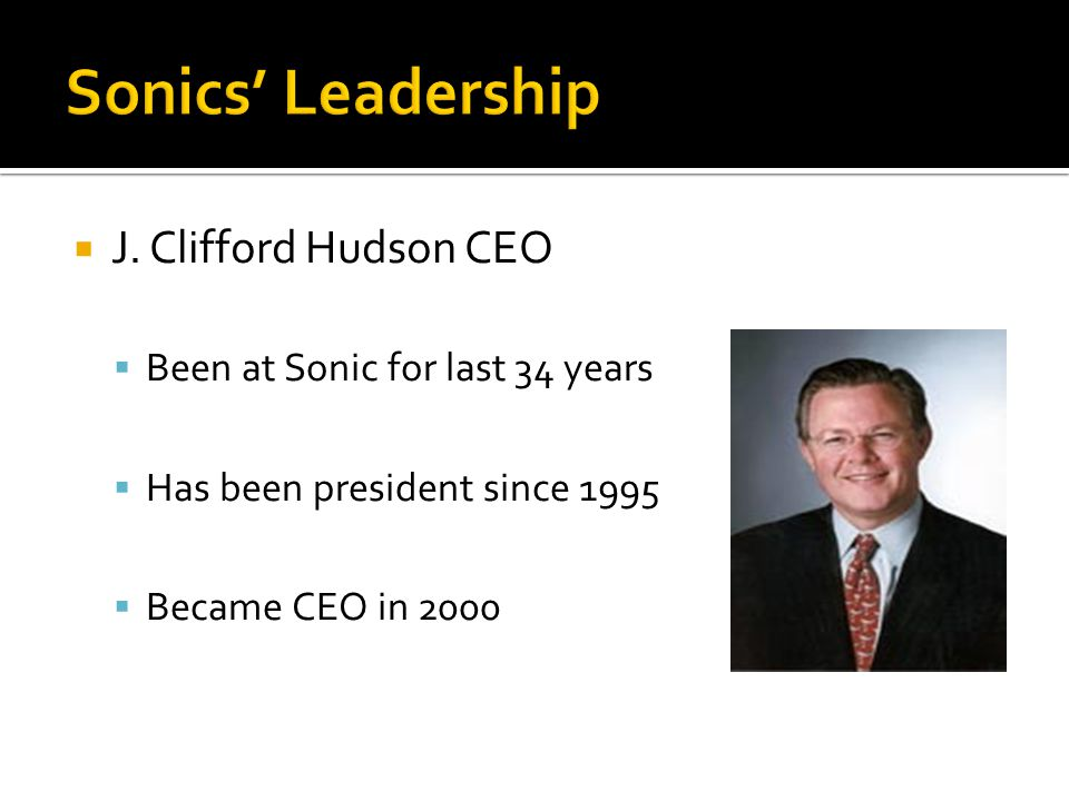  J. Clifford Hudson CEO  Been at Sonic for last 34 years  Has been president since 1995  Became CEO in 2000