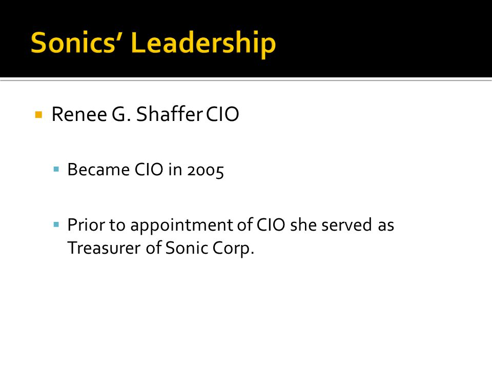  Renee G. Shaffer CIO  Became CIO in 2005  Prior to appointment of CIO she served as Treasurer of Sonic Corp.