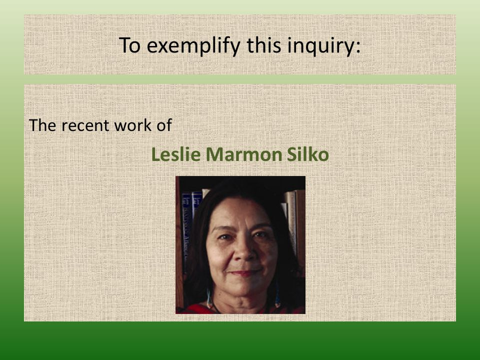 To exemplify this inquiry: The recent work of Leslie Marmon Silko