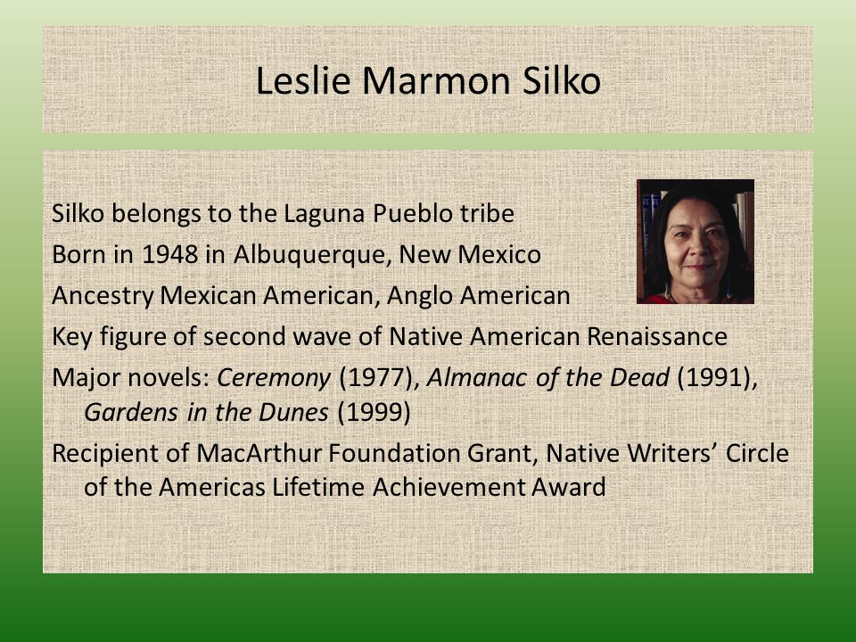 Silko belongs to the Laguna Pueblo tribe Born in 1948 in Albuquerque, New Mexico Ancestry Mexican American, Anglo American Key figure of second wave o