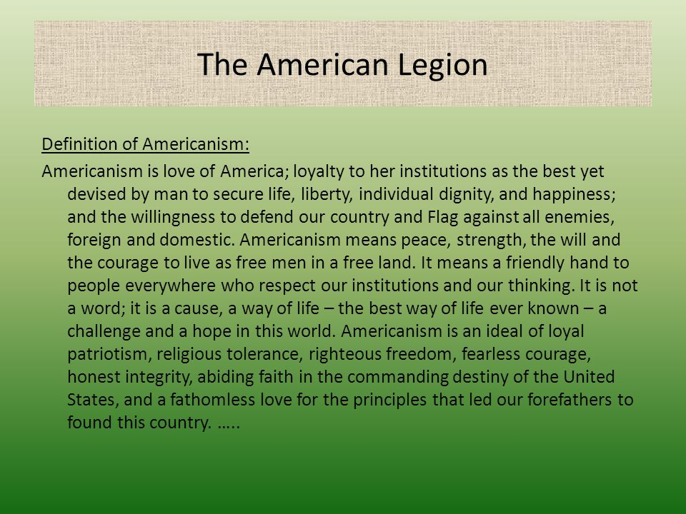 The American Legion Definition of Americanism: Americanism is love of America; loyalty to her institutions as the best yet devised by man to secure li