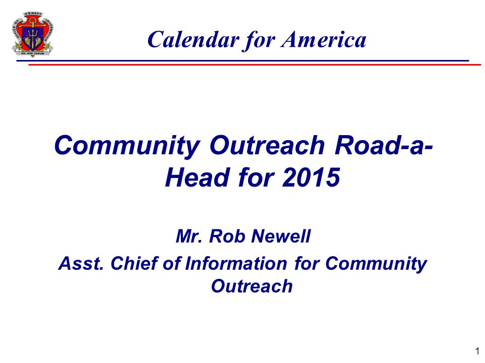 Calendar for America Community Outreach Road-a- Head for 2015 Mr. Rob Newell Asst. Chief of Information for Community Outreach 1