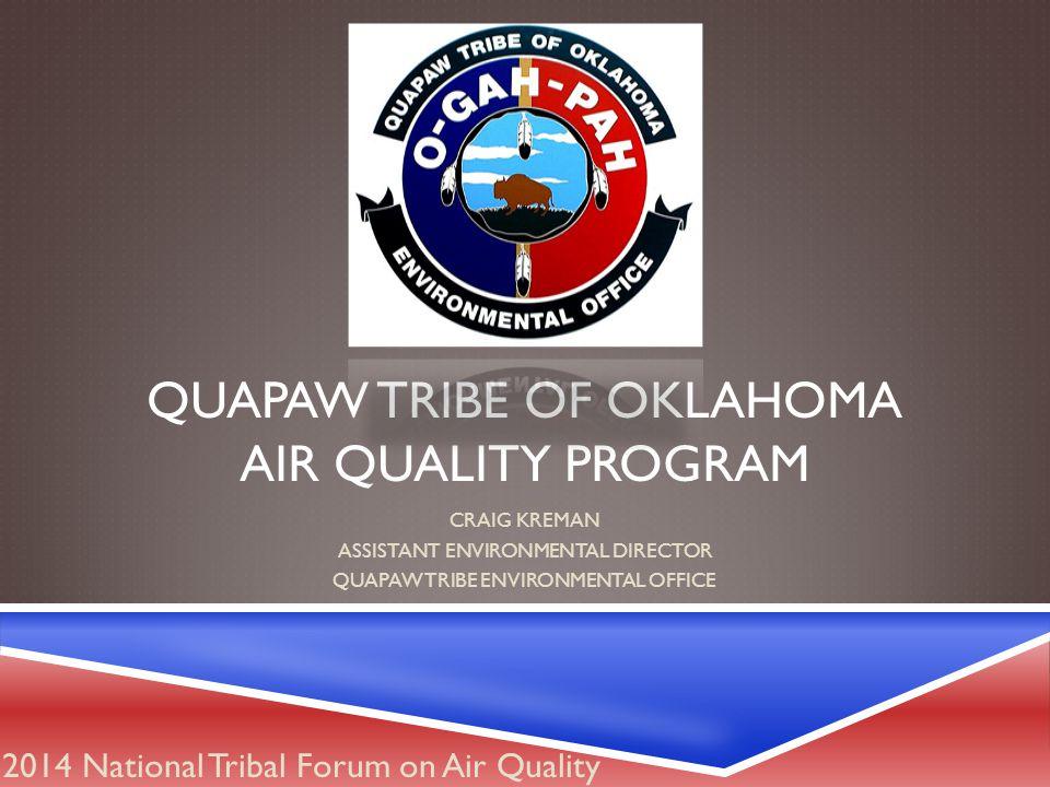 QUAPAW TRIBE OF OKLAHOMA AIR QUALITY PROGRAM CRAIG KREMAN ASSISTANT ENVIRONMENTAL DIRECTOR QUAPAW TRIBE ENVIRONMENTAL OFFICE 2014 National Tribal Forum on Air Quality