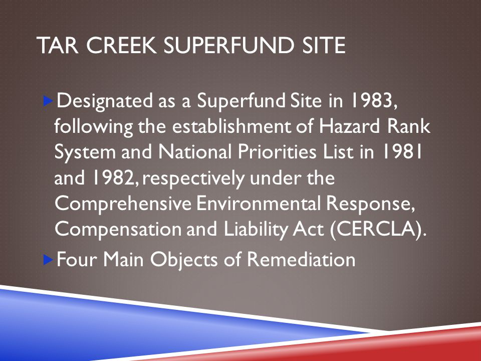 TAR CREEK SUPERFUND SITE  Designated as a Superfund Site in 1983, following the establishment of Hazard Rank System and National Priorities List in 1981 and 1982, respectively under the Comprehensive Environmental Response, Compensation and Liability Act (CERCLA).