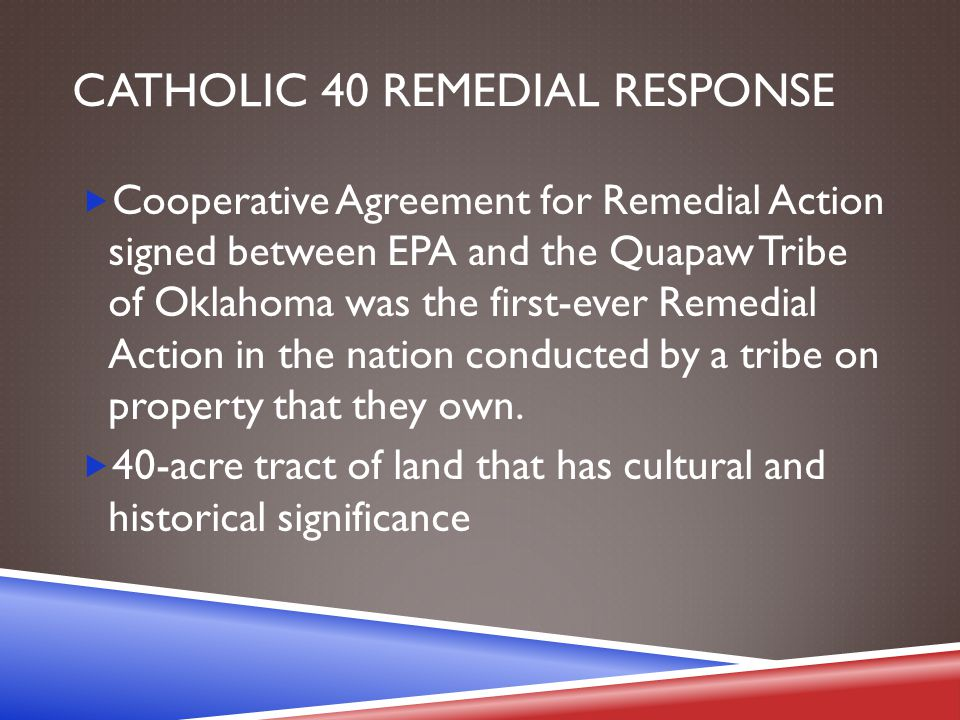 CATHOLIC 40 REMEDIAL RESPONSE  Cooperative Agreement for Remedial Action signed between EPA and the Quapaw Tribe of Oklahoma was the first-ever Remed