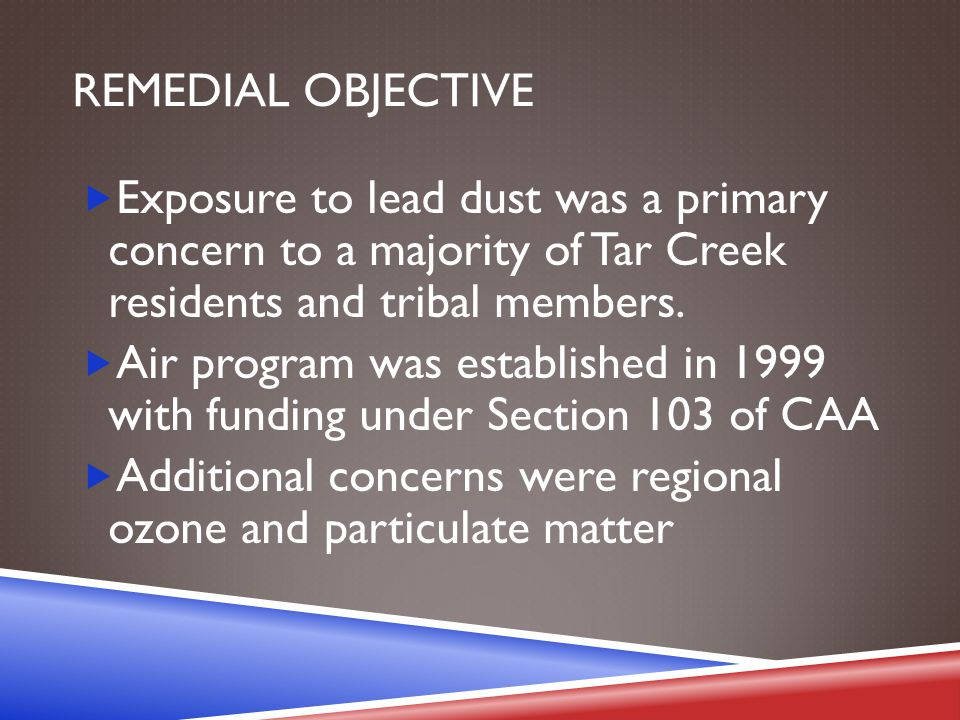 REMEDIAL OBJECTIVE  Exposure to lead dust was a primary concern to a majority of Tar Creek residents and tribal members.