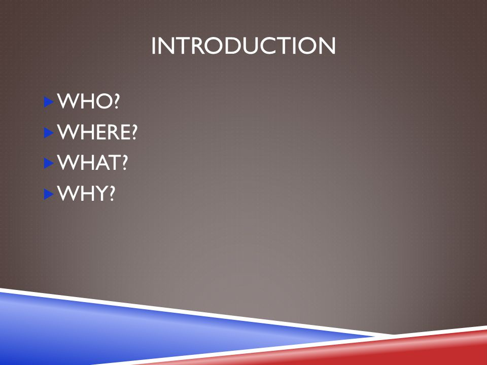 INTRODUCTION  WHO  WHERE  WHAT  WHY