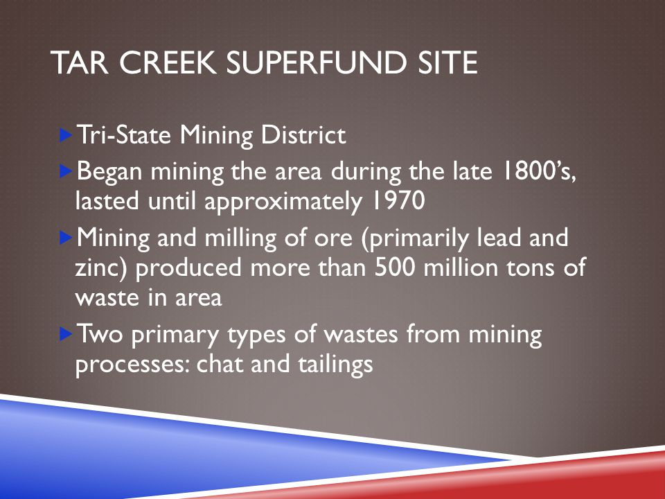 TAR CREEK SUPERFUND SITE  Tri-State Mining District  Began mining the area during the late 1800's, lasted until approximately 1970  Mining and mill