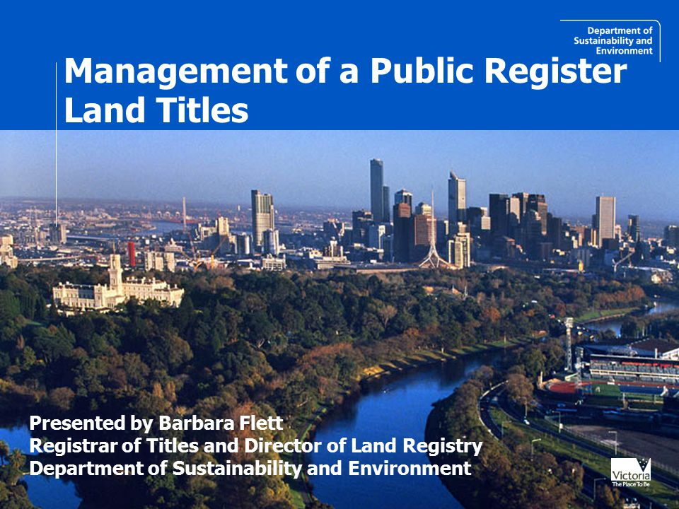 Management of a Public Register Land Titles Presented by Barbara Flett Registrar of Titles and Director of Land Registry Department of Sustainability and Environment