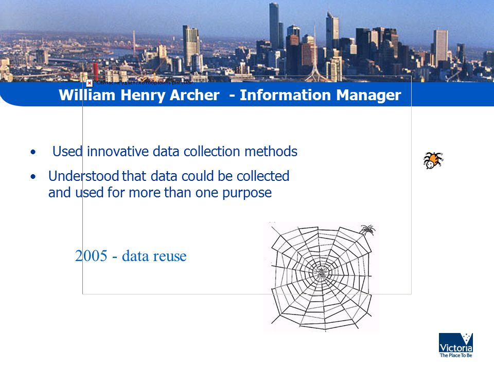 William Henry Archer - Information Manager Used innovative data collection methods Understood that data could be collected and used for more than one purpose 2005 - data reuse