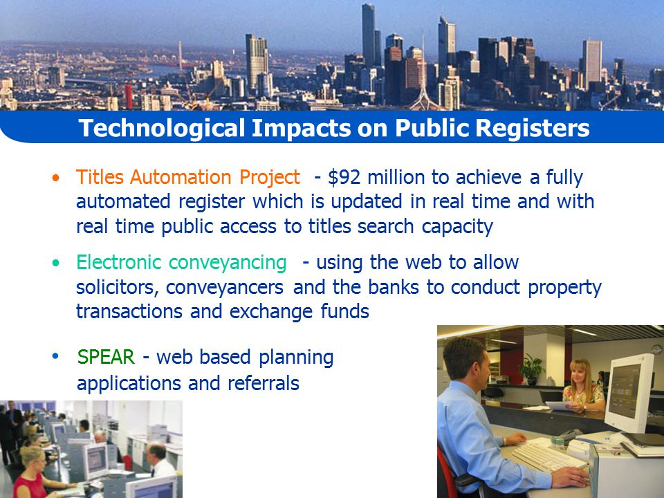 Technological Impacts on Public Registers Titles Automation Project - $92 million to achieve a fully automated register which is updated in real time and with real time public access to titles search capacity Electronic conveyancing - using the web to allow solicitors, conveyancers and the banks to conduct property transactions and exchange funds SPEAR - web based planning applications and referrals