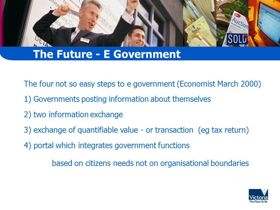 The Future - E Government The four not so easy steps to e government (Economist March 2000) 1) Governments posting information about themselves 2) two