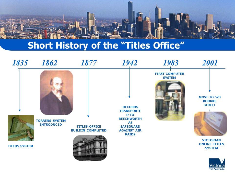 Short History of the Titles Office TORRENS SYSTEM INTRODUCED 183518621877 DEEDS SYSTEM 194219832001 RECORDS TRANSPORTE D TO BEECHWORTH AS SAFEGUARD AGAINST AIR RAIDS FIRST COMPUTER SYSTEM MOVE TO 570 BOURKE STREET VICTORIAN ONLINE TITLES SYSTEM TITLES OFFICE BUILDIN COMPLETED