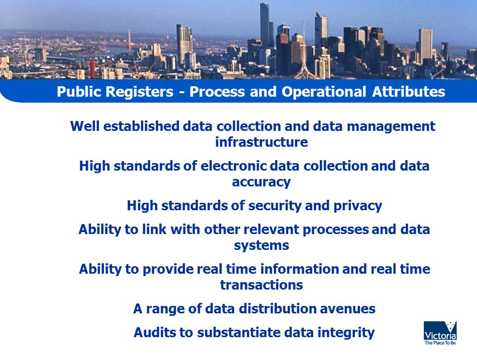 Public Registers - Process and Operational Attributes Well established data collection and data management infrastructure High standards of electronic data collection and data accuracy High standards of security and privacy Ability to link with other relevant processes and data systems Ability to provide real time information and real time transactions A range of data distribution avenues Audits to substantiate data integrity