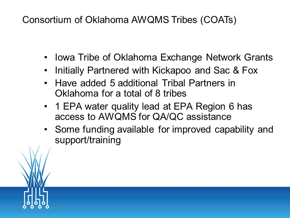 Iowa Tribe of Oklahoma Exchange Network Grants Initially Partnered with Kickapoo and Sac & Fox Have added 5 additional Tribal Partners in Oklahoma for a total of 8 tribes 1 EPA water quality lead at EPA Region 6 has access to AWQMS for QA/QC assistance Some funding available for improved capability and support/training Consortium of Oklahoma AWQMS Tribes (COATs)