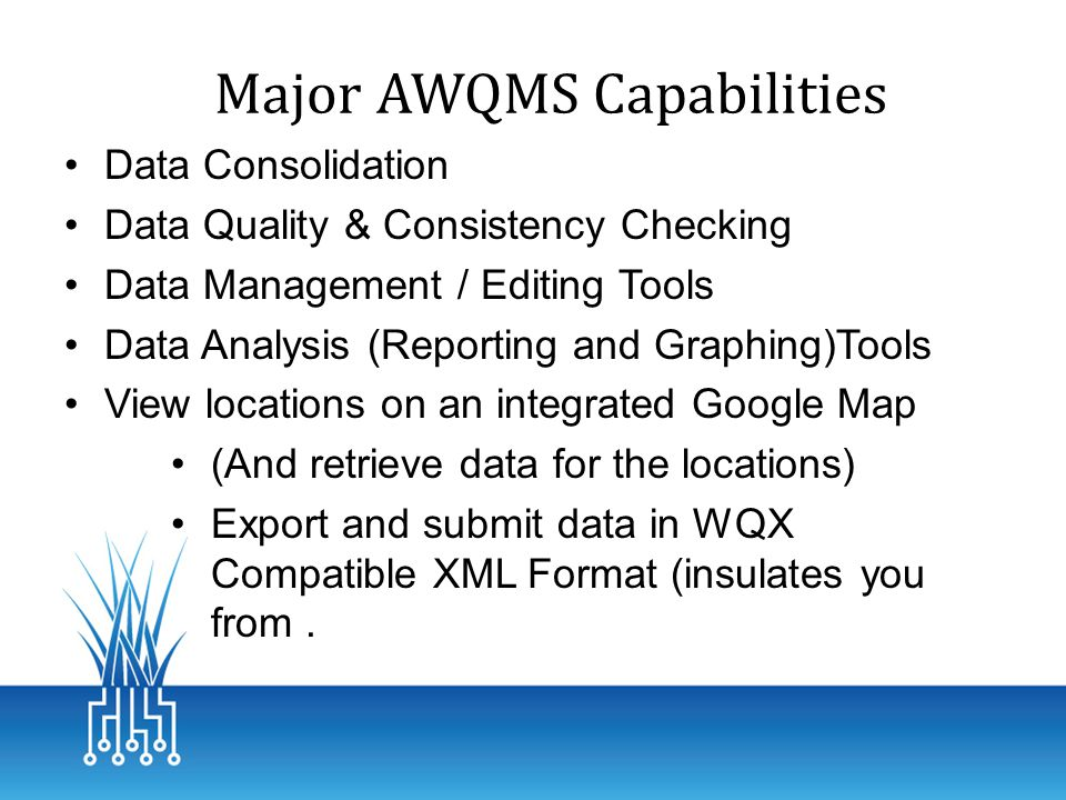 Major AWQMS Capabilities Data Consolidation Data Quality & Consistency Checking Data Management / Editing Tools Data Analysis (Reporting and Graphing)Tools View locations on an integrated Google Map (And retrieve data for the locations) Export and submit data in WQX Compatible XML Format (insulates you from.