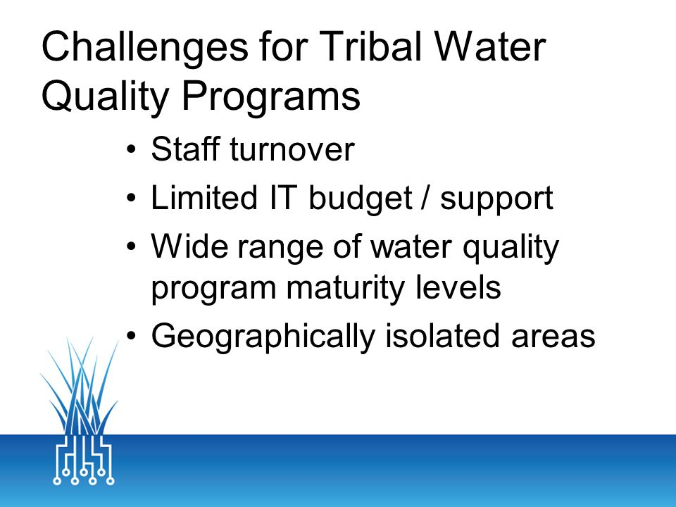 Challenges for Tribal Water Quality Programs Staff turnover Limited IT budget / support Wide range of water quality program maturity levels Geographically isolated areas