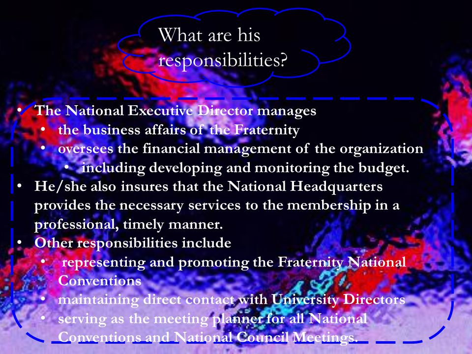 What are his responsibilities? The National Executive Director manages the business affairs of the Fraternity oversees the financial management of the