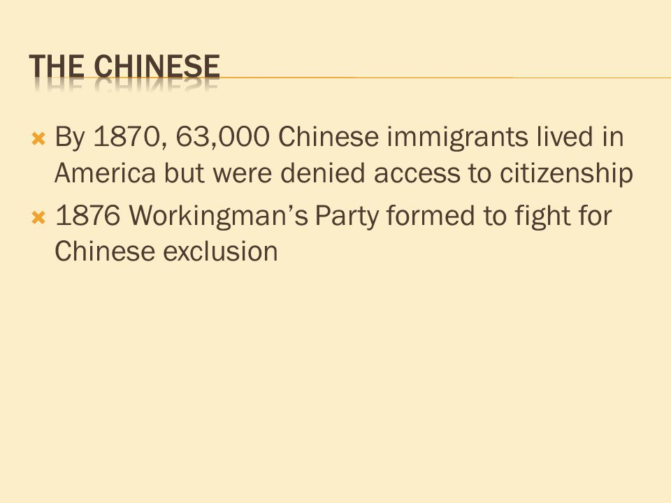  By 1870, 63,000 Chinese immigrants lived in America but were denied access to citizenship  1876 Workingman's Party formed to fight for Chinese exclusion