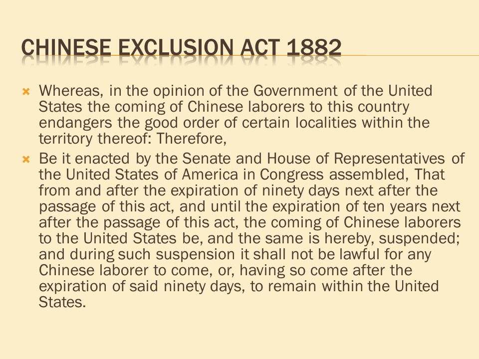  Whereas, in the opinion of the Government of the United States the coming of Chinese laborers to this country endangers the good order of certain localities within the territory thereof: Therefore,  Be it enacted by the Senate and House of Representatives of the United States of America in Congress assembled, That from and after the expiration of ninety days next after the passage of this act, and until the expiration of ten years next after the passage of this act, the coming of Chinese laborers to the United States be, and the same is hereby, suspended; and during such suspension it shall not be lawful for any Chinese laborer to come, or, having so come after the expiration of said ninety days, to remain within the United States.
