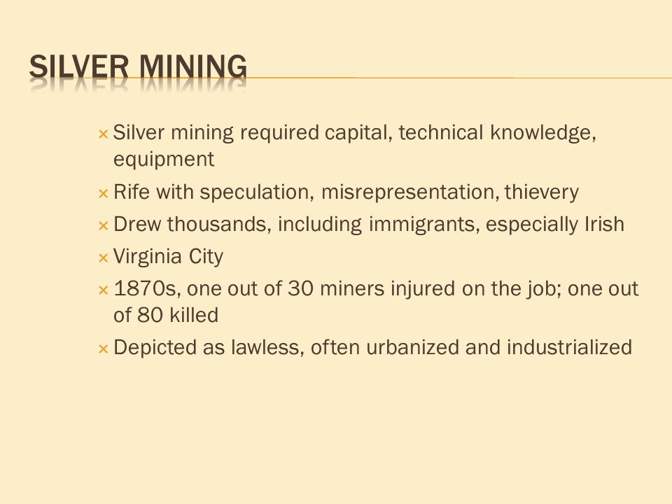 Silver mining required capital, technical knowledge, equipment  Rife with speculation, misrepresentation, thievery  Drew thousands, including immigrants, especially Irish  Virginia City  1870s, one out of 30 miners injured on the job; one out of 80 killed  Depicted as lawless, often urbanized and industrialized