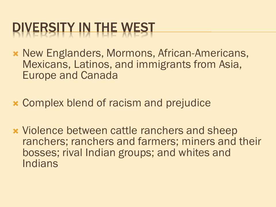  New Englanders, Mormons, African-Americans, Mexicans, Latinos, and immigrants from Asia, Europe and Canada  Complex blend of racism and prejudice  Violence between cattle ranchers and sheep ranchers; ranchers and farmers; miners and their bosses; rival Indian groups; and whites and Indians