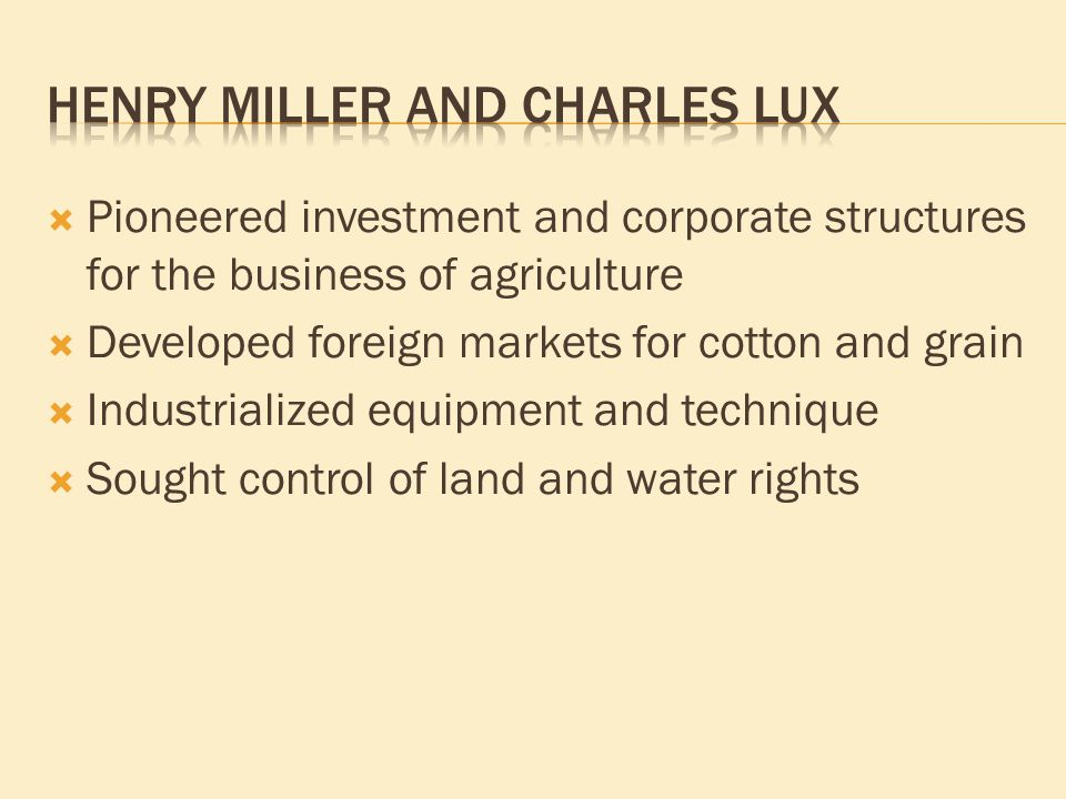  Pioneered investment and corporate structures for the business of agriculture  Developed foreign markets for cotton and grain  Industrialized equipment and technique  Sought control of land and water rights