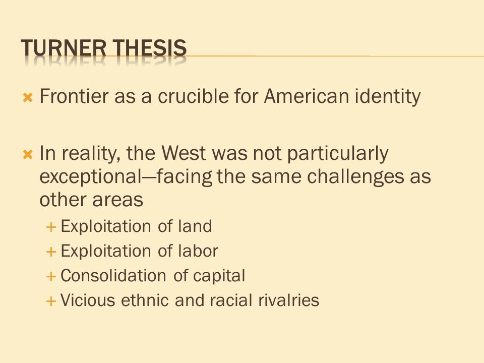  Frontier as a crucible for American identity  In reality, the West was not particularly exceptional—facing the same challenges as other areas  Exploitation of land  Exploitation of labor  Consolidation of capital  Vicious ethnic and racial rivalries