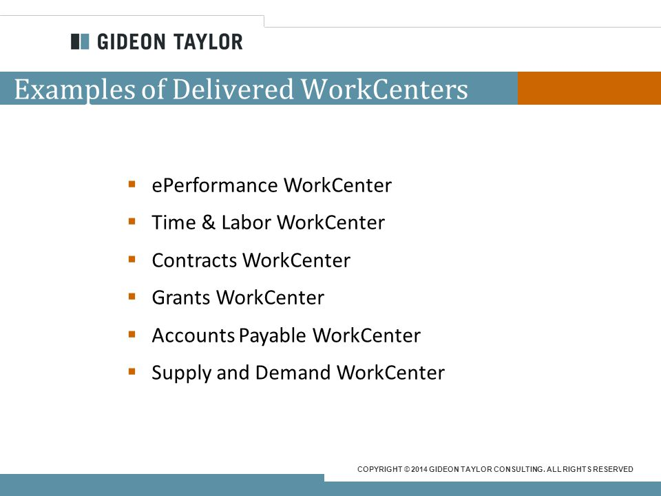 COPYRIGHT © 2014 GIDEON TAYLOR CONSULTING. ALL RIGHTS RESERVED Why WorkCenters?  What users need…at their fingertips – Deliver instant access on the