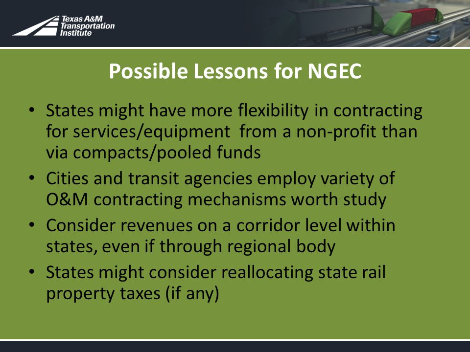 Possible Lessons for NGEC States might have more flexibility in contracting for services/equipment from a non-profit than via compacts/pooled funds Cities and transit agencies employ variety of O&M contracting mechanisms worth study Consider revenues on a corridor level within states, even if through regional body States might consider reallocating state rail property taxes (if any)