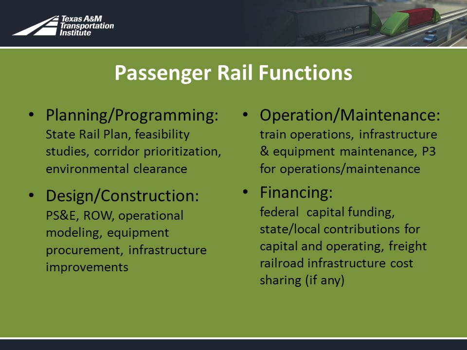 Passenger Rail Functions Planning/Programming: State Rail Plan, feasibility studies, corridor prioritization, environmental clearance Design/Construction: PS&E, ROW, operational modeling, equipment procurement, infrastructure improvements Operation/Maintenance: train operations, infrastructure & equipment maintenance, P3 for operations/maintenance Financing: federal capital funding, state/local contributions for capital and operating, freight railroad infrastructure cost sharing (if any)
