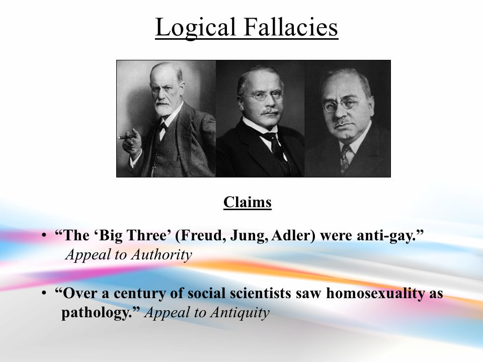 Logical Fallacies Claims The 'Big Three' (Freud, Jung, Adler) were anti-gay. Appeal to Authority Over a century of social scientists saw homosexuality as pathology. Appeal to Antiquity