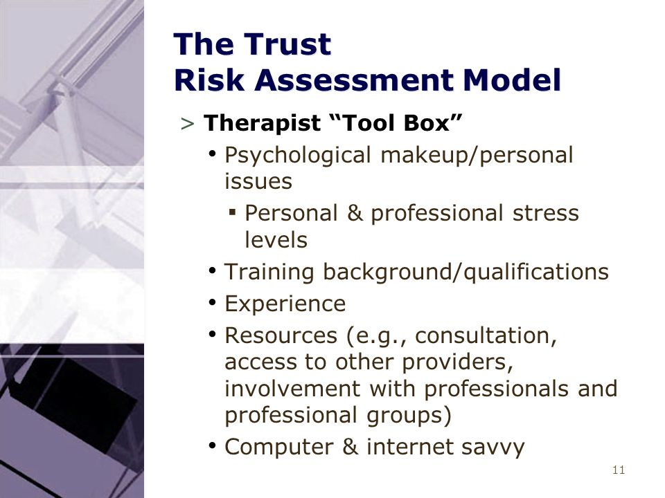 "11 The Trust Risk Assessment Model >Therapist ""Tool Box"" Psychological makeup/personal issues ▪ Personal & professional stress levels Training backgro"