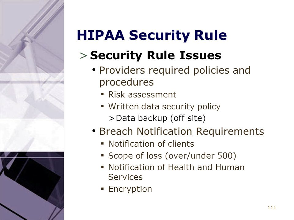 116 HIPAA Security Rule >Security Rule Issues Providers required policies and procedures ▪ Risk assessment ▪ Written data security policy >Data backup (off site) Breach Notification Requirements ▪ Notification of clients ▪ Scope of loss (over/under 500) ▪ Notification of Health and Human Services ▪ Encryption