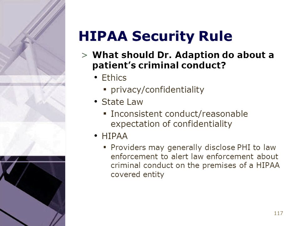117 HIPAA Security Rule >What should Dr. Adaption do about a patient's criminal conduct? Ethics ▪ privacy/confidentiality State Law ▪ Inconsistent con