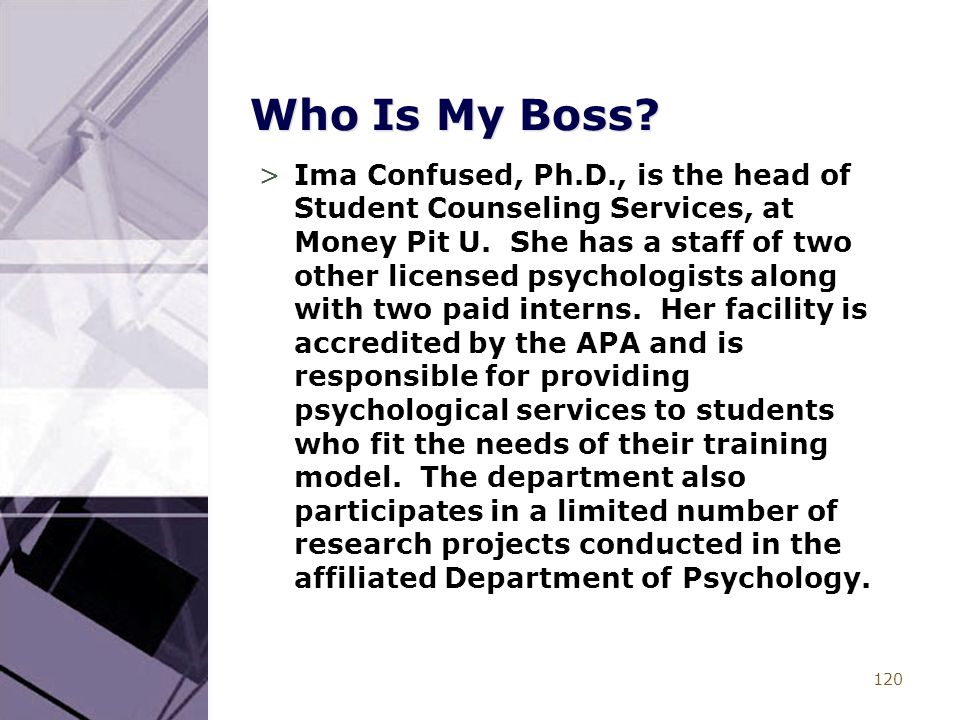 120 Who Is My Boss? >Ima Confused, Ph.D., is the head of Student Counseling Services, at Money Pit U. She has a staff of two other licensed psychologi