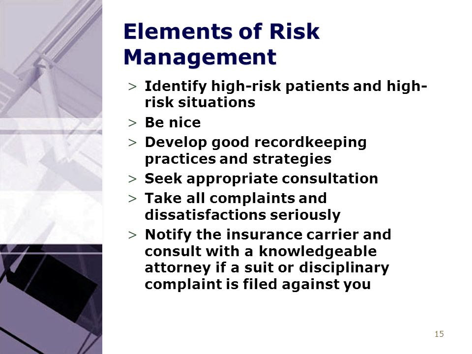 15 Elements of Risk Management >Identify high-risk patients and high- risk situations >Be nice >Develop good recordkeeping practices and strategies >Seek appropriate consultation >Take all complaints and dissatisfactions seriously >Notify the insurance carrier and consult with a knowledgeable attorney if a suit or disciplinary complaint is filed against you