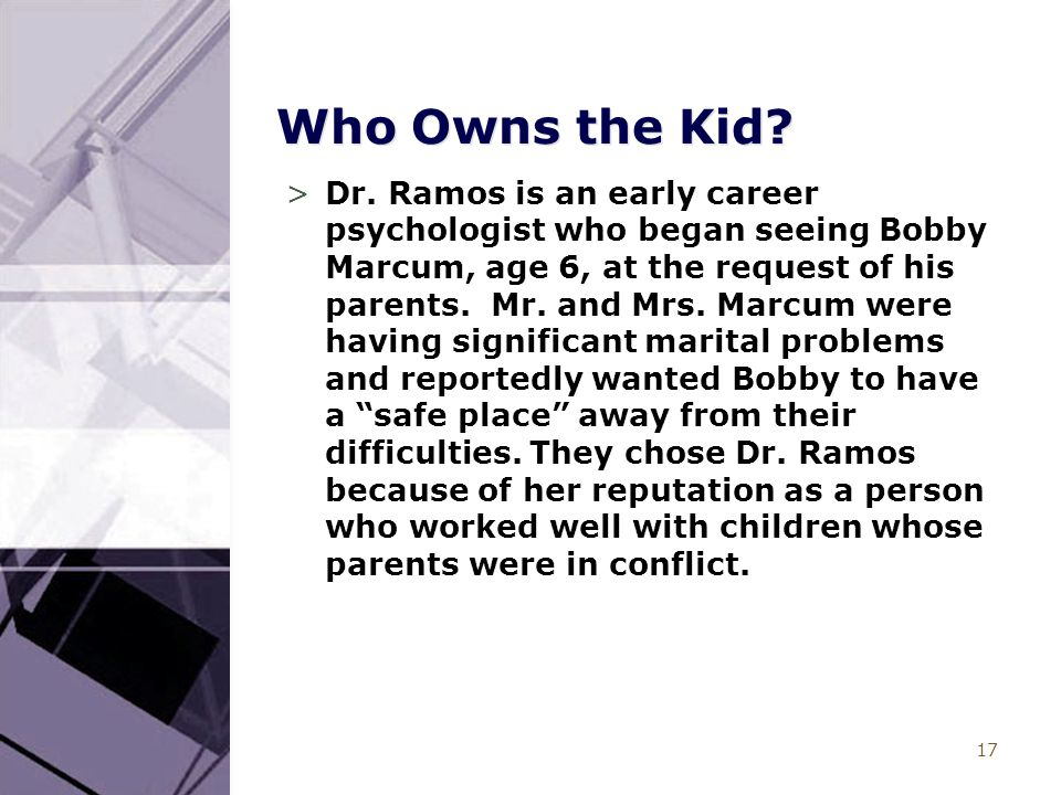 17 Who Owns the Kid? >Dr. Ramos is an early career psychologist who began seeing Bobby Marcum, age 6, at the request of his parents. Mr. and Mrs. Marc