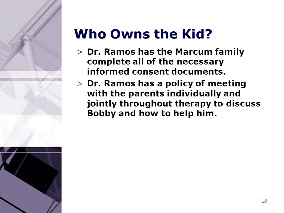 18 Who Owns the Kid? >Dr. Ramos has the Marcum family complete all of the necessary informed consent documents. >Dr. Ramos has a policy of meeting wit
