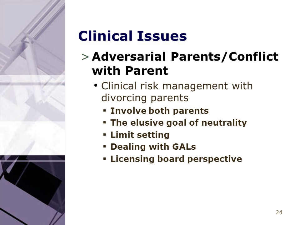 24 Clinical Issues >Adversarial Parents/Conflict with Parent Clinical risk management with divorcing parents ▪ Involve both parents ▪ The elusive goal of neutrality ▪ Limit setting ▪ Dealing with GALs ▪ Licensing board perspective